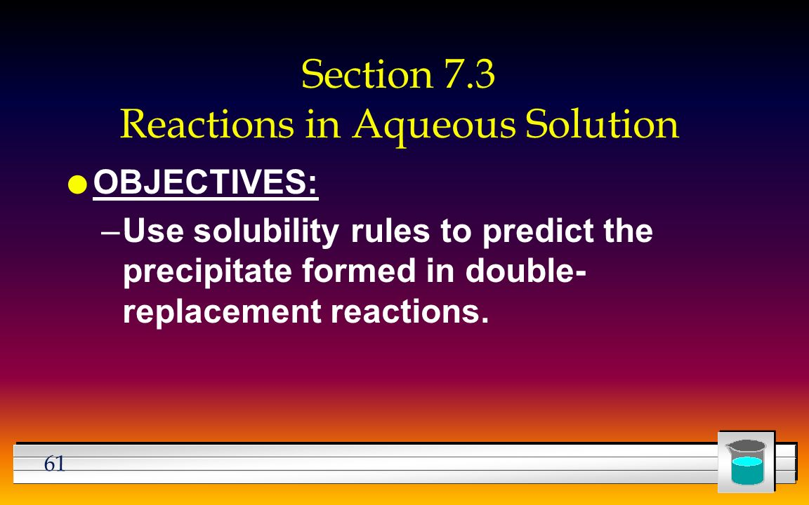 61 Section 7.3 Reactions in Aqueous Solution l OBJECTIVES: –Use solubility rules to predict the precipitate formed in double- replacement reactions.