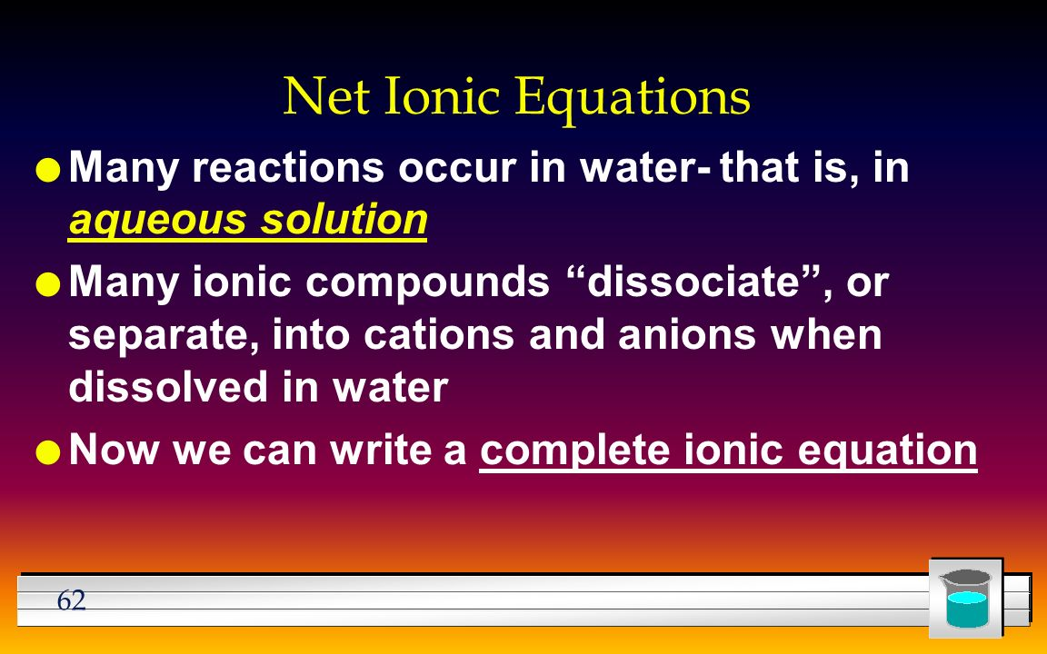 62 Net Ionic Equations l Many reactions occur in water- that is, in aqueous solution l Many ionic compounds dissociate , or separate, into cations and anions when dissolved in water l Now we can write a complete ionic equation