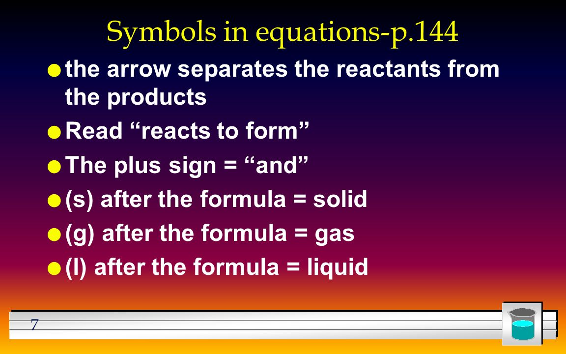 7 Symbols in equations-p.144 l the arrow separates the reactants from the products l Read reacts to form l The plus sign = and l (s) after the formula = solid l (g) after the formula = gas l (l) after the formula = liquid