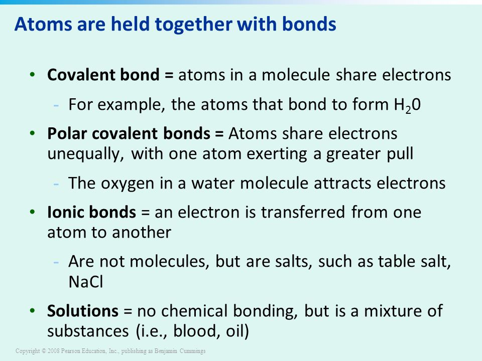 Copyright © 2008 Pearson Education, Inc., publishing as Benjamin Cummings Atoms are held together with bonds Covalent bond = atoms in a molecule share electrons - For example, the atoms that bond to form H 2 0 Polar covalent bonds = Atoms share electrons unequally, with one atom exerting a greater pull - The oxygen in a water molecule attracts electrons Ionic bonds = an electron is transferred from one atom to another - Are not molecules, but are salts, such as table salt, NaCl Solutions = no chemical bonding, but is a mixture of substances (i.e., blood, oil)