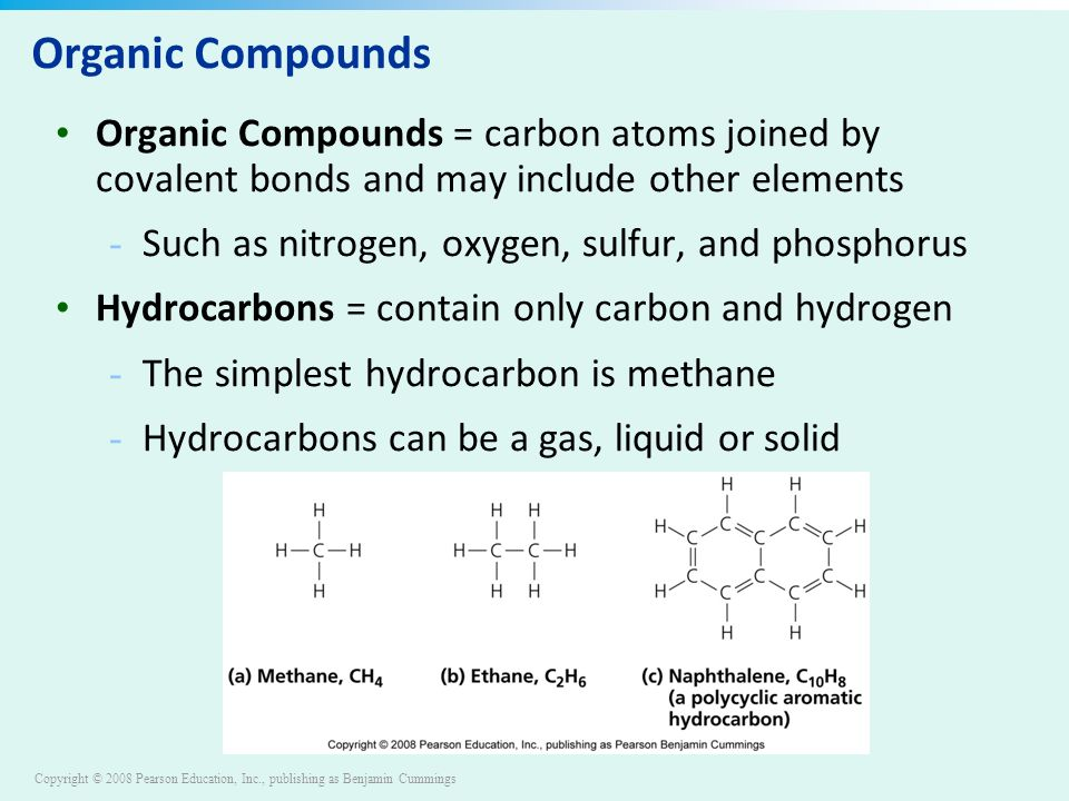 Copyright © 2008 Pearson Education, Inc., publishing as Benjamin Cummings Organic Compounds Organic Compounds = carbon atoms joined by covalent bonds and may include other elements - Such as nitrogen, oxygen, sulfur, and phosphorus Hydrocarbons = contain only carbon and hydrogen - The simplest hydrocarbon is methane - Hydrocarbons can be a gas, liquid or solid