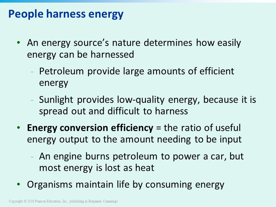 Copyright © 2008 Pearson Education, Inc., publishing as Benjamin Cummings People harness energy An energy source's nature determines how easily energy can be harnessed - Petroleum provide large amounts of efficient energy - Sunlight provides low-quality energy, because it is spread out and difficult to harness Energy conversion efficiency = the ratio of useful energy output to the amount needing to be input - An engine burns petroleum to power a car, but most energy is lost as heat Organisms maintain life by consuming energy