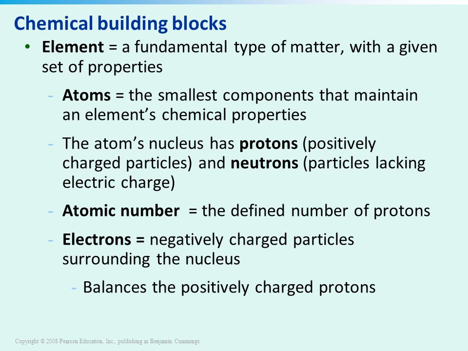 Copyright © 2008 Pearson Education, Inc., publishing as Benjamin Cummings Chemical building blocks Element = a fundamental type of matter, with a given set of properties - Atoms = the smallest components that maintain an element's chemical properties - The atom's nucleus has protons (positively charged particles) and neutrons (particles lacking electric charge) - Atomic number = the defined number of protons - Electrons = negatively charged particles surrounding the nucleus - Balances the positively charged protons
