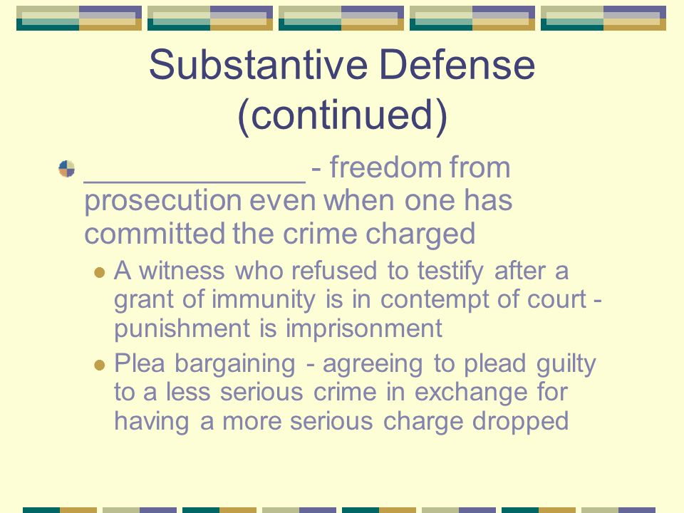 Substantive Defense (continued) _____________ - freedom from prosecution even when one has committed the crime charged A witness who refused to testify after a grant of immunity is in contempt of court - punishment is imprisonment Plea bargaining - agreeing to plead guilty to a less serious crime in exchange for having a more serious charge dropped