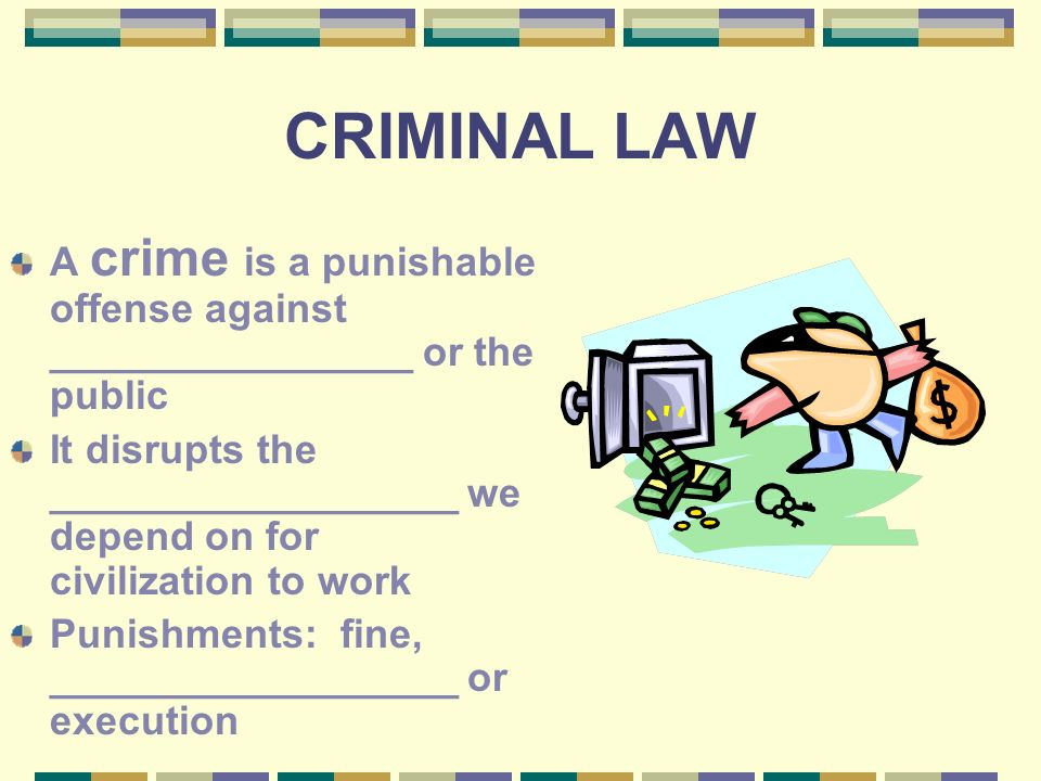 CRIMINAL LAW A crime is a punishable offense against ________________ or the public It disrupts the __________________ we depend on for civilization to work Punishments: fine, __________________ or execution