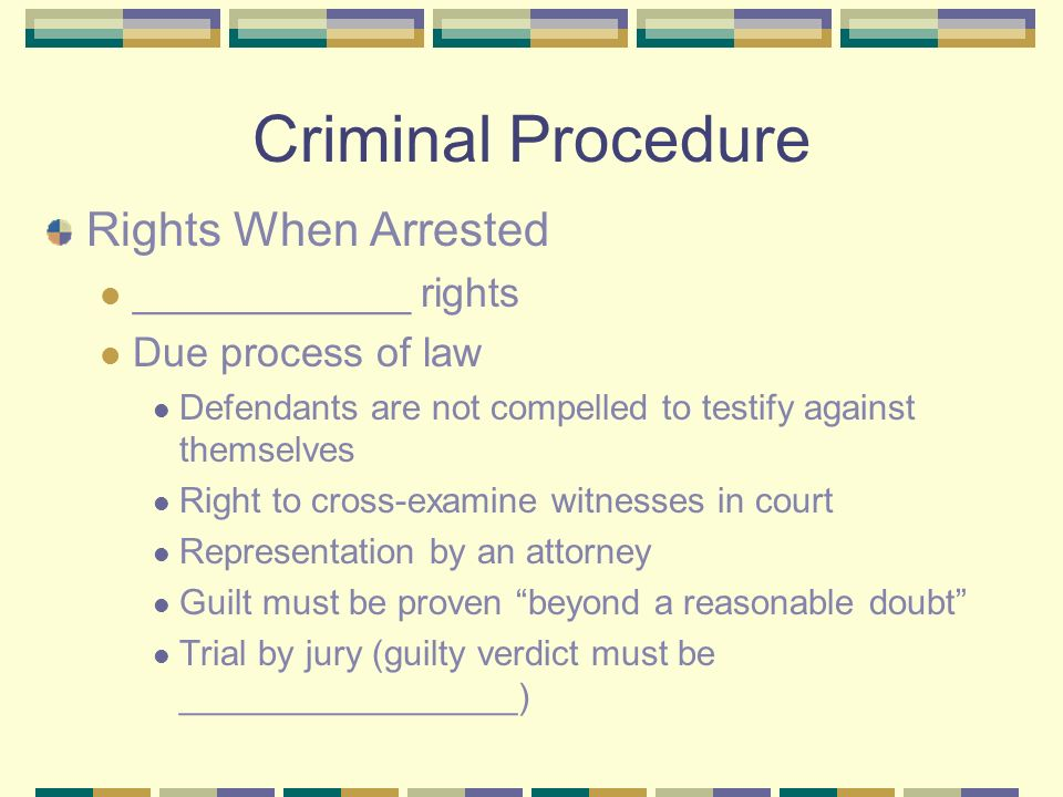 Criminal Procedure Rights When Arrested ____________ rights Due process of law Defendants are not compelled to testify against themselves Right to cross-examine witnesses in court Representation by an attorney Guilt must be proven beyond a reasonable doubt Trial by jury (guilty verdict must be _________________)