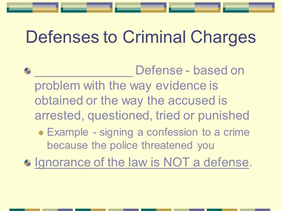 Defenses to Criminal Charges ______________ Defense - based on problem with the way evidence is obtained or the way the accused is arrested, questioned, tried or punished Example - signing a confession to a crime because the police threatened you Ignorance of the law is NOT a defense.