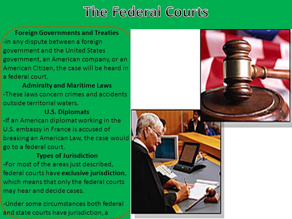 Foreign Governments and Treaties -In any dispute between a foreign government and the United States government, an American company, or an American Citizen, the case will be heard in a federal court.