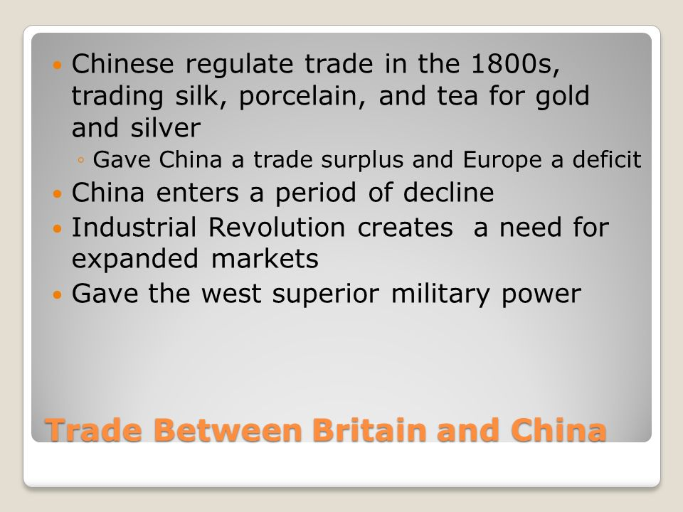 Trade Between Britain and China Chinese regulate trade in the 1800s, trading silk, porcelain, and tea for gold and silver ◦Gave China a trade surplus and Europe a deficit China enters a period of decline Industrial Revolution creates a need for expanded markets Gave the west superior military power