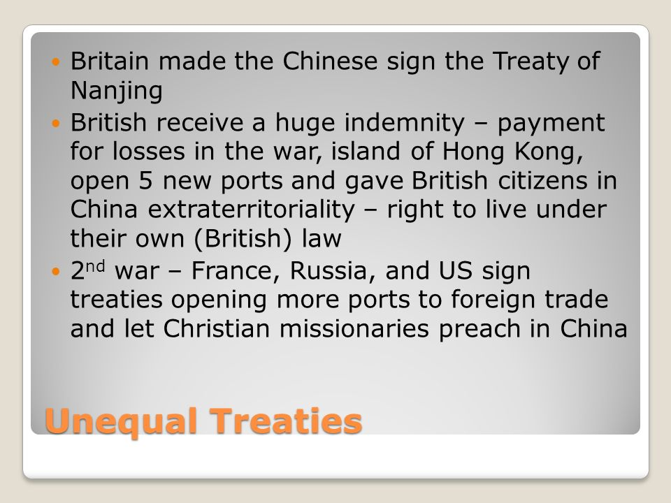 Unequal Treaties Britain made the Chinese sign the Treaty of Nanjing British receive a huge indemnity – payment for losses in the war, island of Hong Kong, open 5 new ports and gave British citizens in China extraterritoriality – right to live under their own (British) law 2 nd war – France, Russia, and US sign treaties opening more ports to foreign trade and let Christian missionaries preach in China