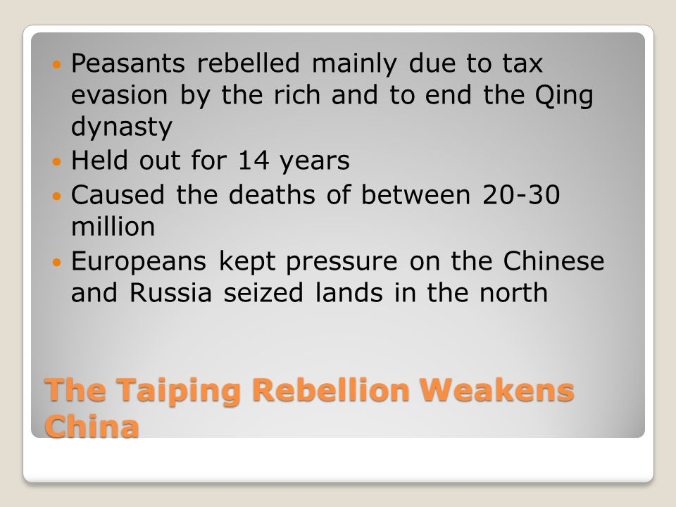 The Taiping Rebellion Weakens China Peasants rebelled mainly due to tax evasion by the rich and to end the Qing dynasty Held out for 14 years Caused the deaths of between million Europeans kept pressure on the Chinese and Russia seized lands in the north