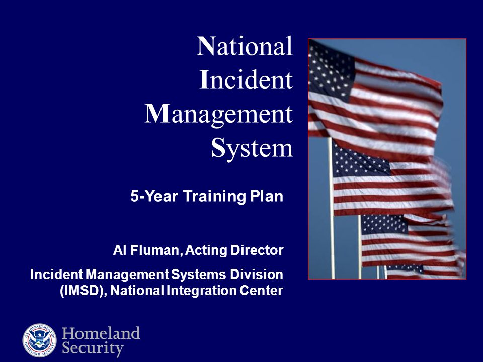 National Incident Management System 5-Year Training Plan Al Fluman, Acting Director Incident Management Systems Division (IMSD), National Integration Center