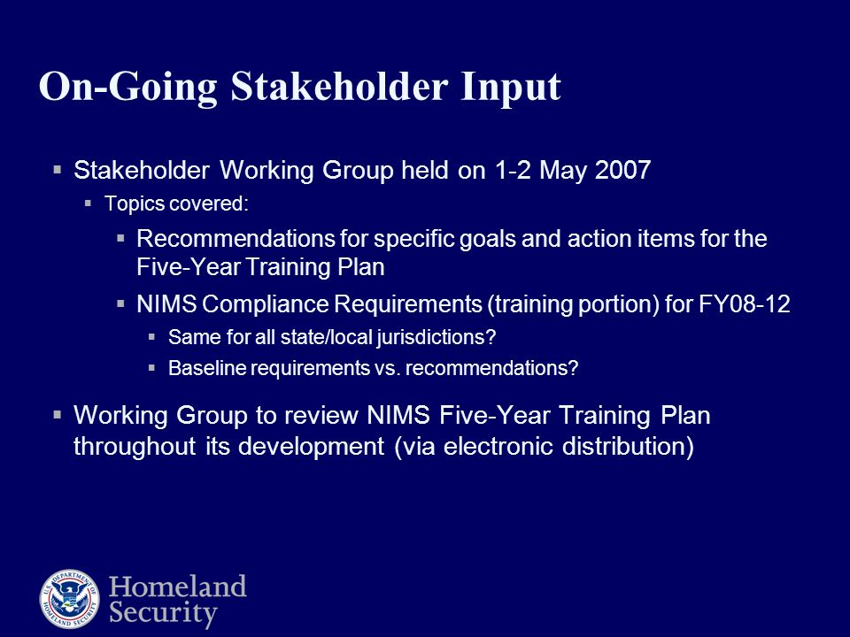 On-Going Stakeholder Input  Stakeholder Working Group held on 1-2 May 2007  Topics covered:  Recommendations for specific goals and action items for the Five-Year Training Plan  NIMS Compliance Requirements (training portion) for FY08-12  Same for all state/local jurisdictions.
