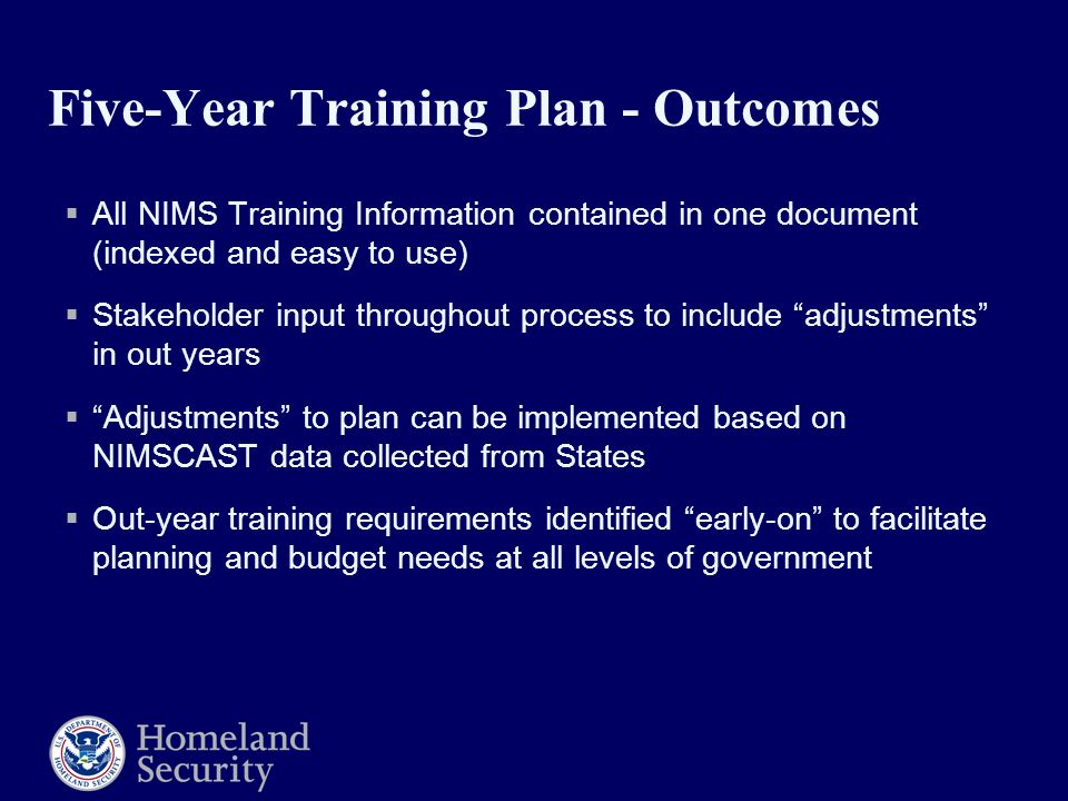 Five-Year Training Plan - Outcomes  All NIMS Training Information contained in one document (indexed and easy to use)  Stakeholder input throughout process to include adjustments in out years  Adjustments to plan can be implemented based on NIMSCAST data collected from States  Out-year training requirements identified early-on to facilitate planning and budget needs at all levels of government