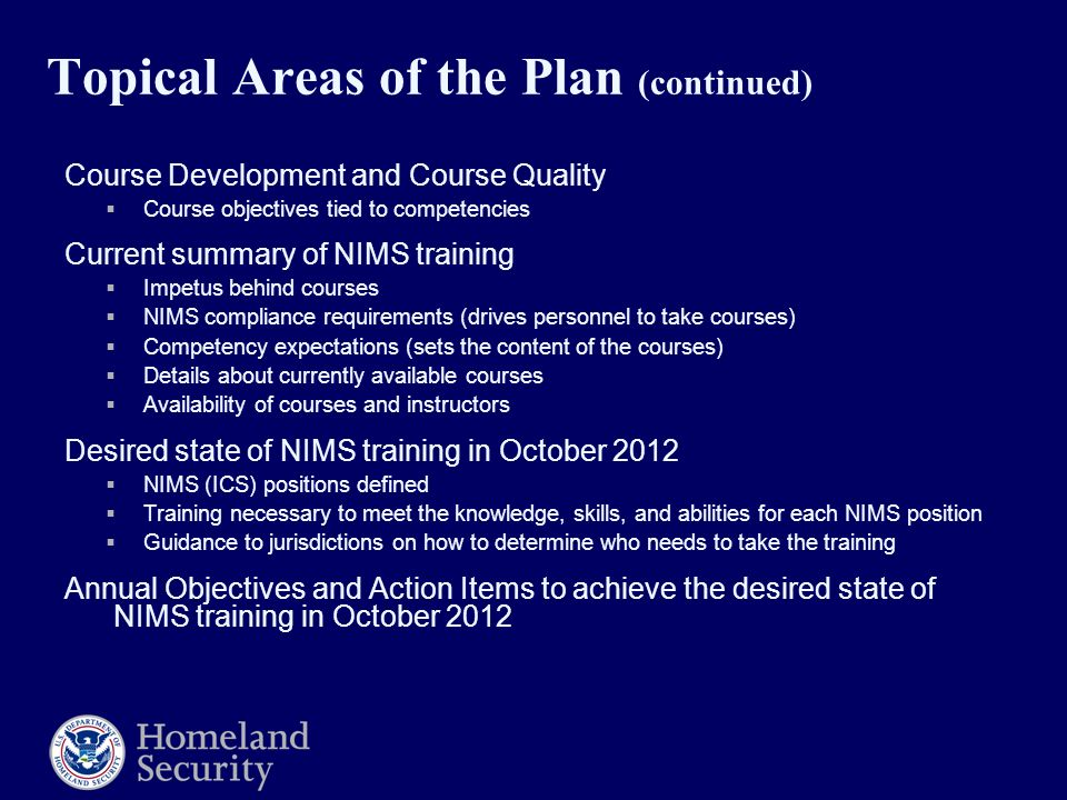 Topical Areas of the Plan (continued) Course Development and Course Quality  Course objectives tied to competencies Current summary of NIMS training  Impetus behind courses  NIMS compliance requirements (drives personnel to take courses)  Competency expectations (sets the content of the courses)  Details about currently available courses  Availability of courses and instructors Desired state of NIMS training in October 2012  NIMS (ICS) positions defined  Training necessary to meet the knowledge, skills, and abilities for each NIMS position  Guidance to jurisdictions on how to determine who needs to take the training Annual Objectives and Action Items to achieve the desired state of NIMS training in October 2012