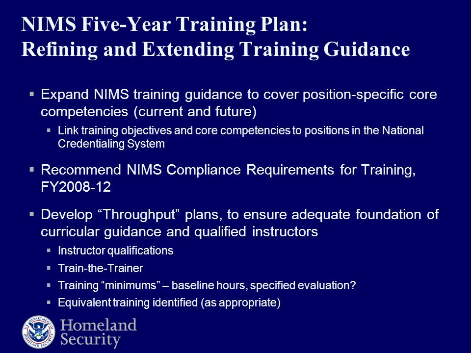 NIMS Five-Year Training Plan: Refining and Extending Training Guidance  Expand NIMS training guidance to cover position-specific core competencies (current and future)  Link training objectives and core competencies to positions in the National Credentialing System  Recommend NIMS Compliance Requirements for Training, FY  Develop Throughput plans, to ensure adequate foundation of curricular guidance and qualified instructors  Instructor qualifications  Train-the-Trainer  Training minimums – baseline hours, specified evaluation.