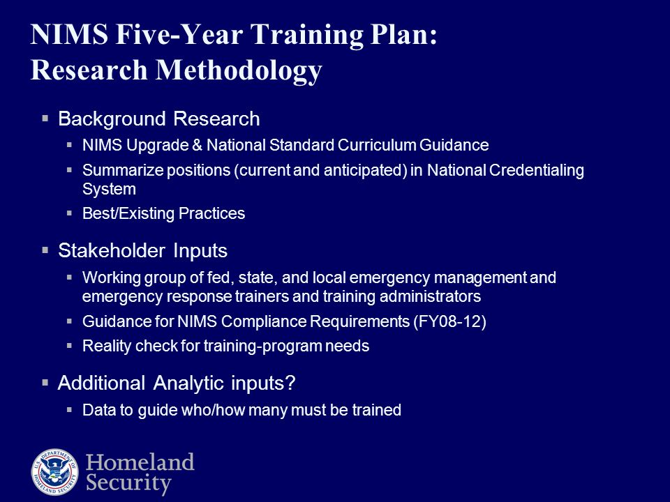 NIMS Five-Year Training Plan: Research Methodology  Background Research  NIMS Upgrade & National Standard Curriculum Guidance  Summarize positions (current and anticipated) in National Credentialing System  Best/Existing Practices  Stakeholder Inputs  Working group of fed, state, and local emergency management and emergency response trainers and training administrators  Guidance for NIMS Compliance Requirements (FY08-12)  Reality check for training-program needs  Additional Analytic inputs.