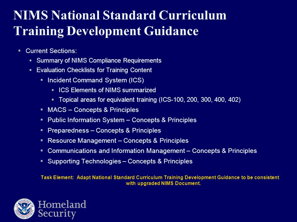 NIMS National Standard Curriculum Training Development Guidance  Current Sections:  Summary of NIMS Compliance Requirements  Evaluation Checklists for Training Content  Incident Command System (ICS)  ICS Elements of NIMS summarized  Topical areas for equivalent training (ICS-100, 200, 300, 400, 402)  MACS – Concepts & Principles  Public Information System – Concepts & Principles  Preparedness – Concepts & Principles  Resource Management – Concepts & Principles  Communications and Information Management – Concepts & Principles  Supporting Technologies – Concepts & Principles Task Element: Adapt National Standard Curriculum Training Development Guidance to be consistent with upgraded NIMS Document.