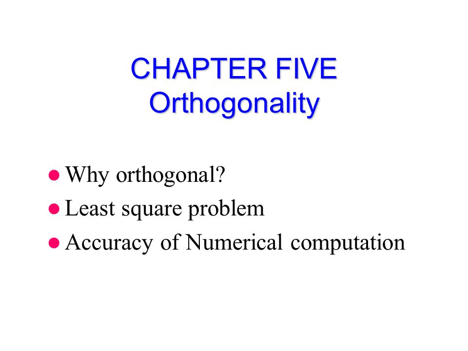 CHAPTER FIVE Orthogonality Why orthogonal Least square problem Accuracy of Numerical computation