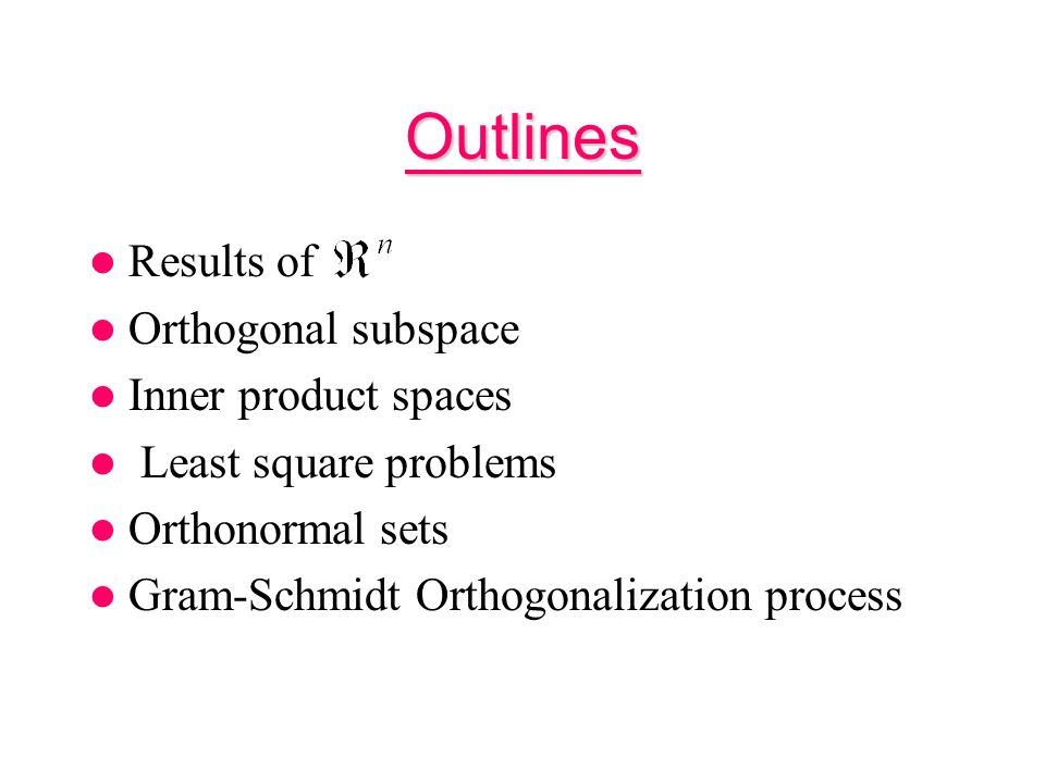 Outlines Results of Orthogonal subspace Inner product spaces Least square problems Orthonormal sets Gram-Schmidt Orthogonalization process