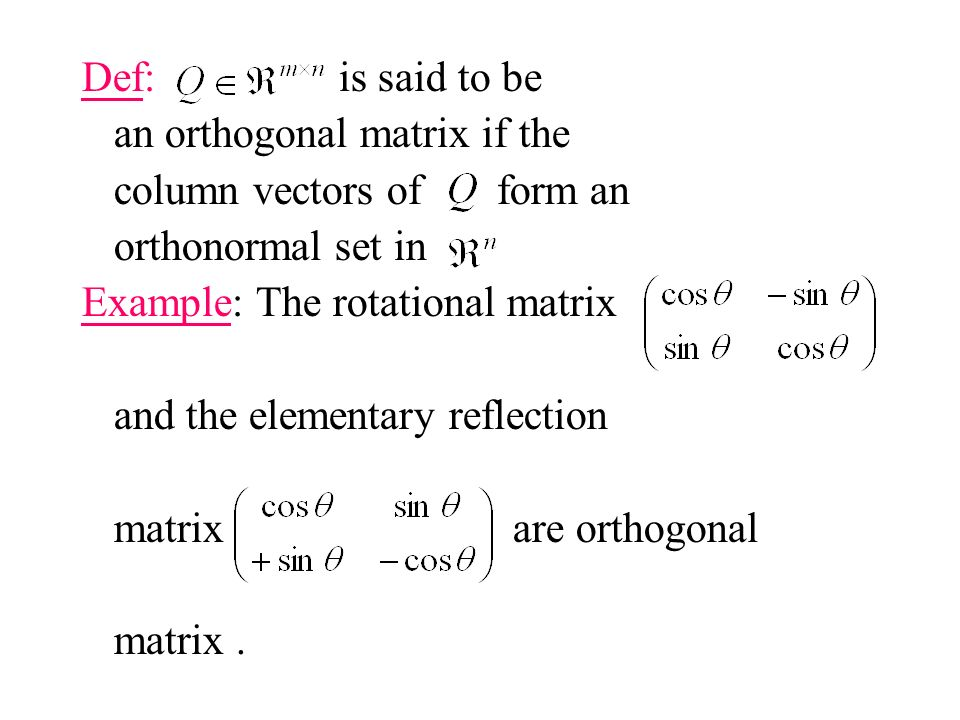Def: is said to be an orthogonal matrix if the column vectors of form an orthonormal set in Example: The rotational matrix and the elementary reflection matrix are orthogonal matrix.