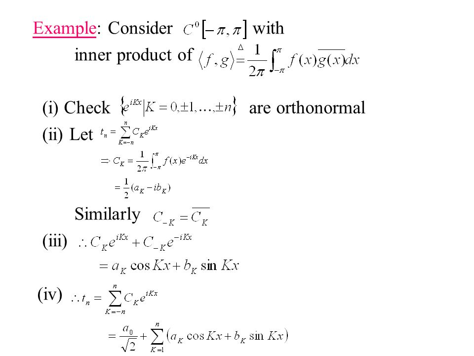 Example: Consider with inner product of (i) Check are orthonormal (ii) Let Similarly (iii) (iv)