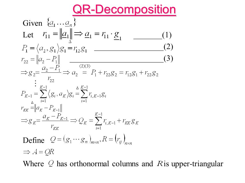 QR-Decomposition Given Let _______(1) _________________(2) _______________________(3) Define Where has orthonormal columns and is upper-triangular