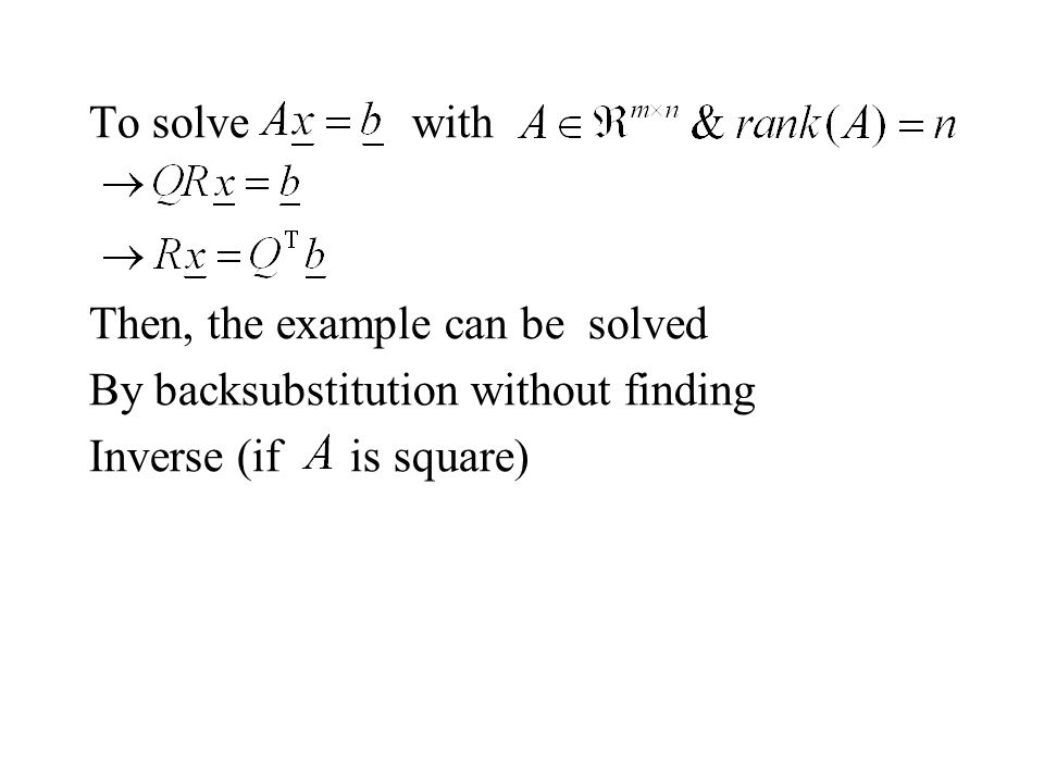 To solve with Then, the example can be solved By backsubstitution without finding Inverse (if is square)
