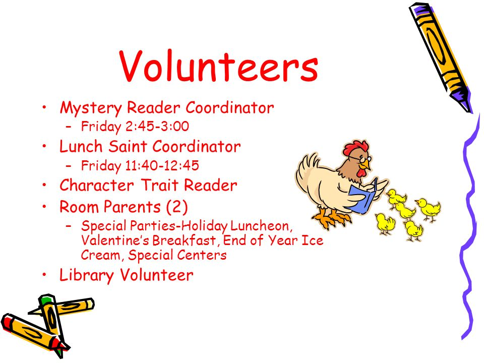 Volunteers Mystery Reader Coordinator –Friday 2:45-3:00 Lunch Saint Coordinator –Friday 11:40-12:45 Character Trait Reader Room Parents (2) –Special Parties-Holiday Luncheon, Valentine's Breakfast, End of Year Ice Cream, Special Centers Library Volunteer