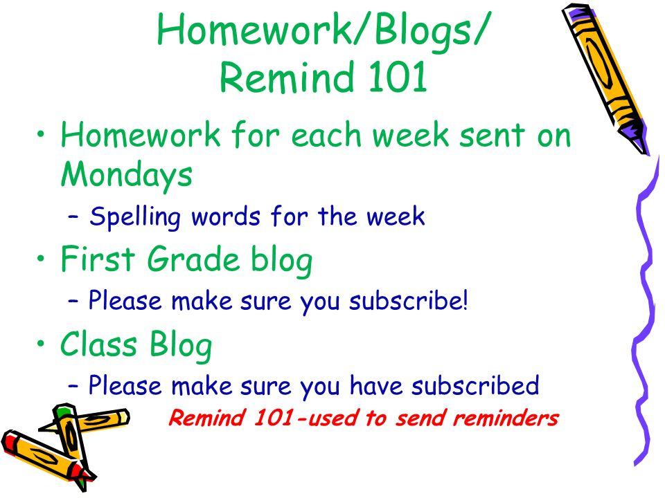 Homework/Blogs/ Remind 101 Homework for each week sent on Mondays –Spelling words for the week First Grade blog –Please make sure you subscribe.