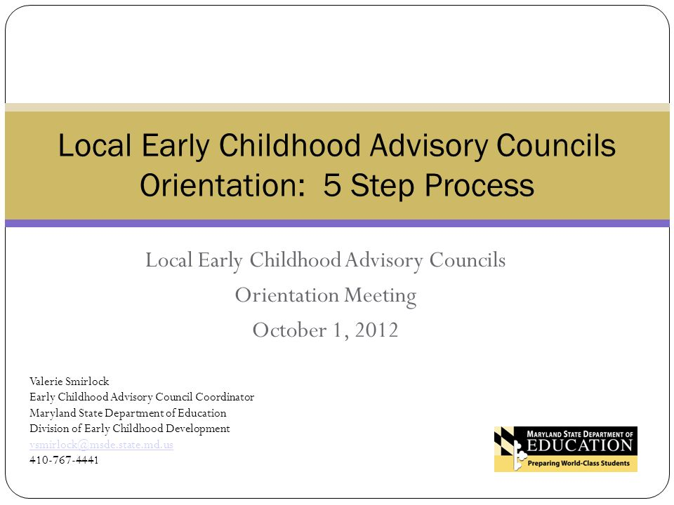 Local Early Childhood Advisory Councils Orientation Meeting October 1, 2012 Local Early Childhood Advisory Councils Orientation: 5 Step Process Valerie Smirlock Early Childhood Advisory Council Coordinator Maryland State Department of Education Division of Early Childhood Development