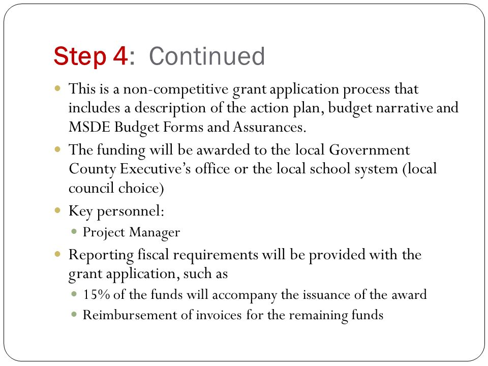 Step 4: Continued This is a non-competitive grant application process that includes a description of the action plan, budget narrative and MSDE Budget Forms and Assurances.