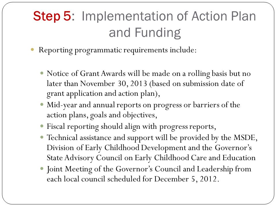 Step 5: Implementation of Action Plan and Funding Reporting programmatic requirements include: Notice of Grant Awards will be made on a rolling basis but no later than November 30, 2013 (based on submission date of grant application and action plan), Mid-year and annual reports on progress or barriers of the action plans, goals and objectives, Fiscal reporting should align with progress reports, Technical assistance and support will be provided by the MSDE, Division of Early Childhood Development and the Governor's State Advisory Council on Early Childhood Care and Education Joint Meeting of the Governor's Council and Leadership from each local council scheduled for December 5, 2012.