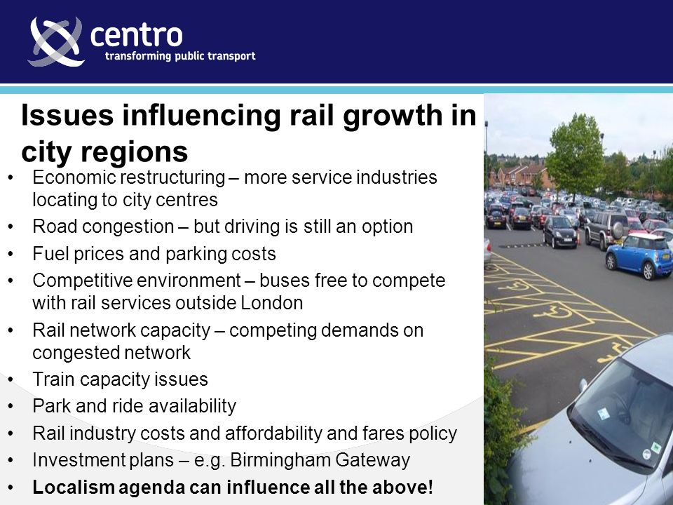 Issues influencing rail growth in city regions Economic restructuring – more service industries locating to city centres Road congestion – but driving is still an option Fuel prices and parking costs Competitive environment – buses free to compete with rail services outside London Rail network capacity – competing demands on congested network Train capacity issues Park and ride availability Rail industry costs and affordability and fares policy Investment plans – e.g.