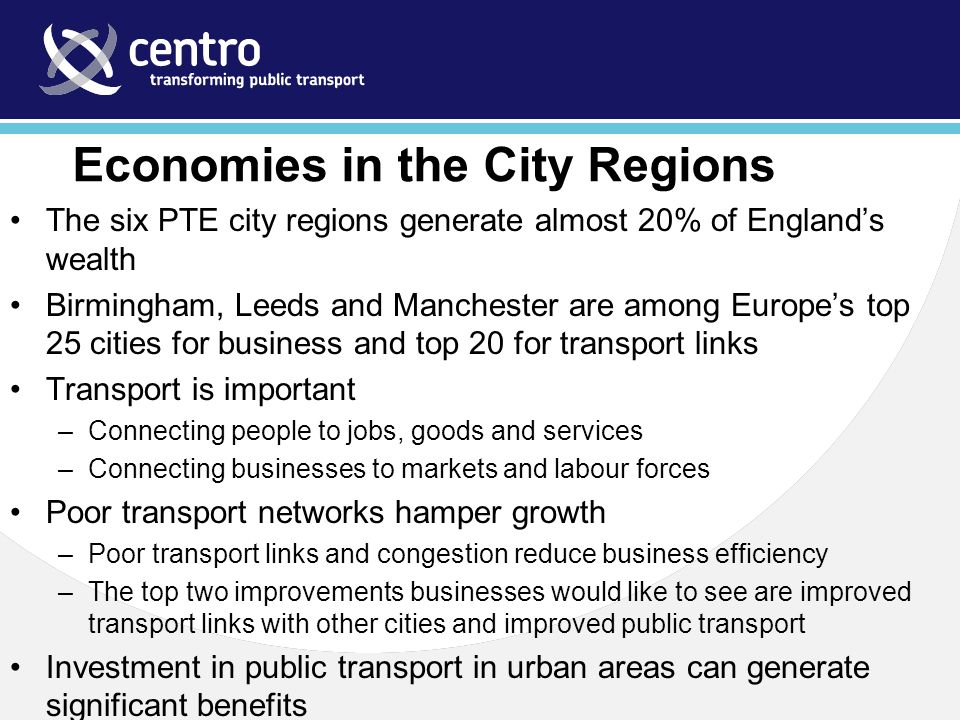 Economies in the City Regions The six PTE city regions generate almost 20% of England's wealth Birmingham, Leeds and Manchester are among Europe's top 25 cities for business and top 20 for transport links Transport is important –Connecting people to jobs, goods and services –Connecting businesses to markets and labour forces Poor transport networks hamper growth –Poor transport links and congestion reduce business efficiency –The top two improvements businesses would like to see are improved transport links with other cities and improved public transport Investment in public transport in urban areas can generate significant benefits