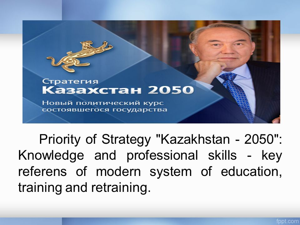 Priority of Strategy Kazakhstan : Knowledge and professional skills - key referens of modern system of education, training and retraining.