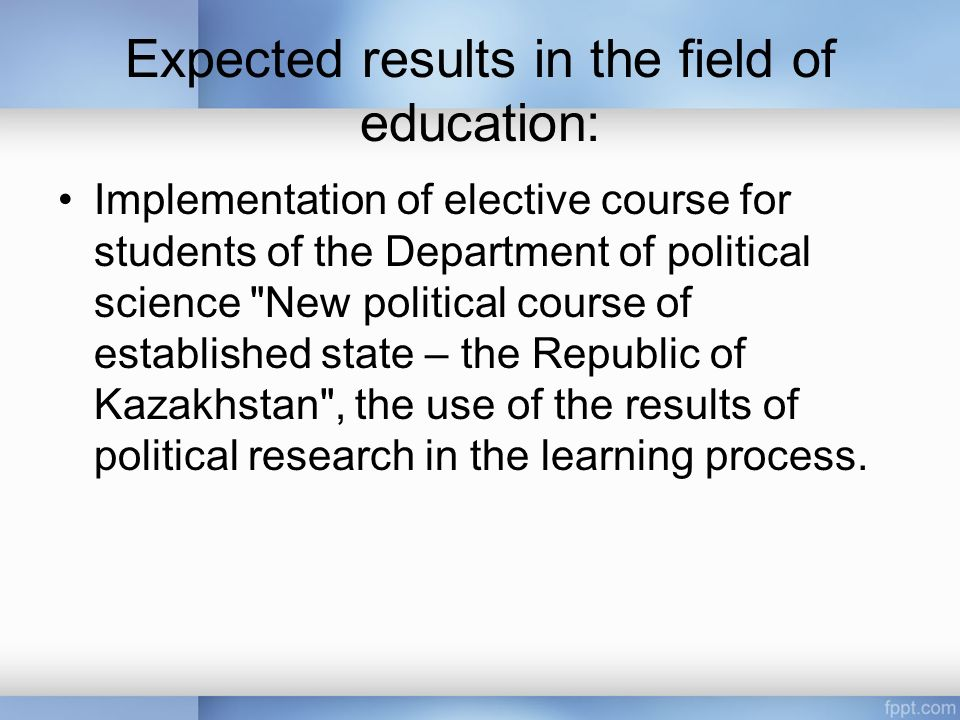 Expected results in the field of education: Implementation of elective course for students of the Department of political science New political course of established state – the Republic of Kazakhstan , the use of the results of political research in the learning process.