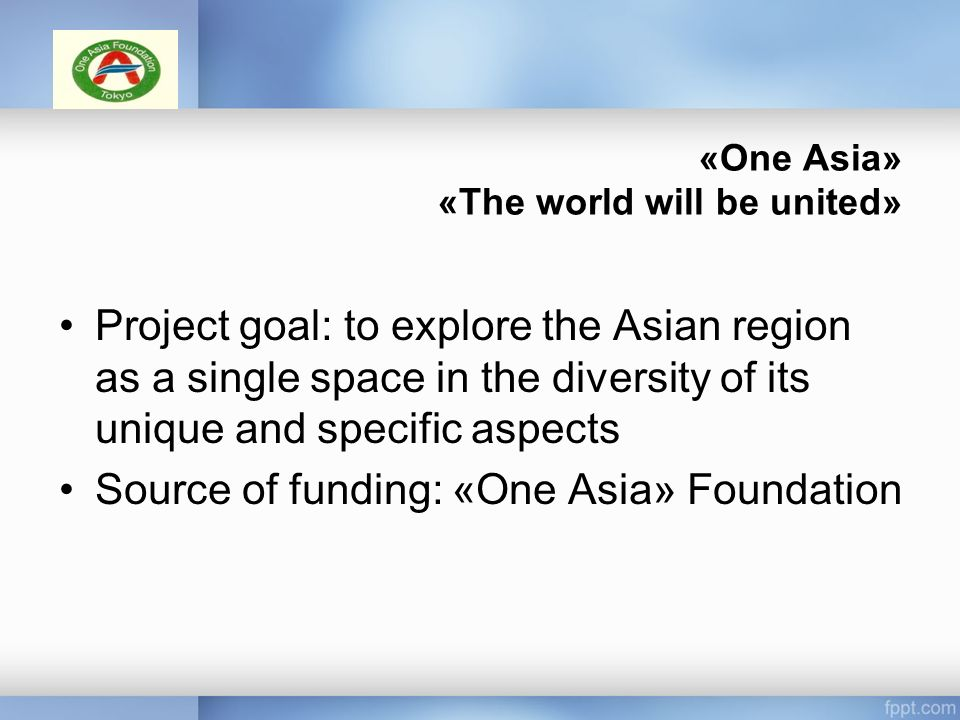 «One Asia» «The world will be united» Project goal: to explore the Asian region as a single space in the diversity of its unique and specific aspects Source of funding: «One Asia» Foundation