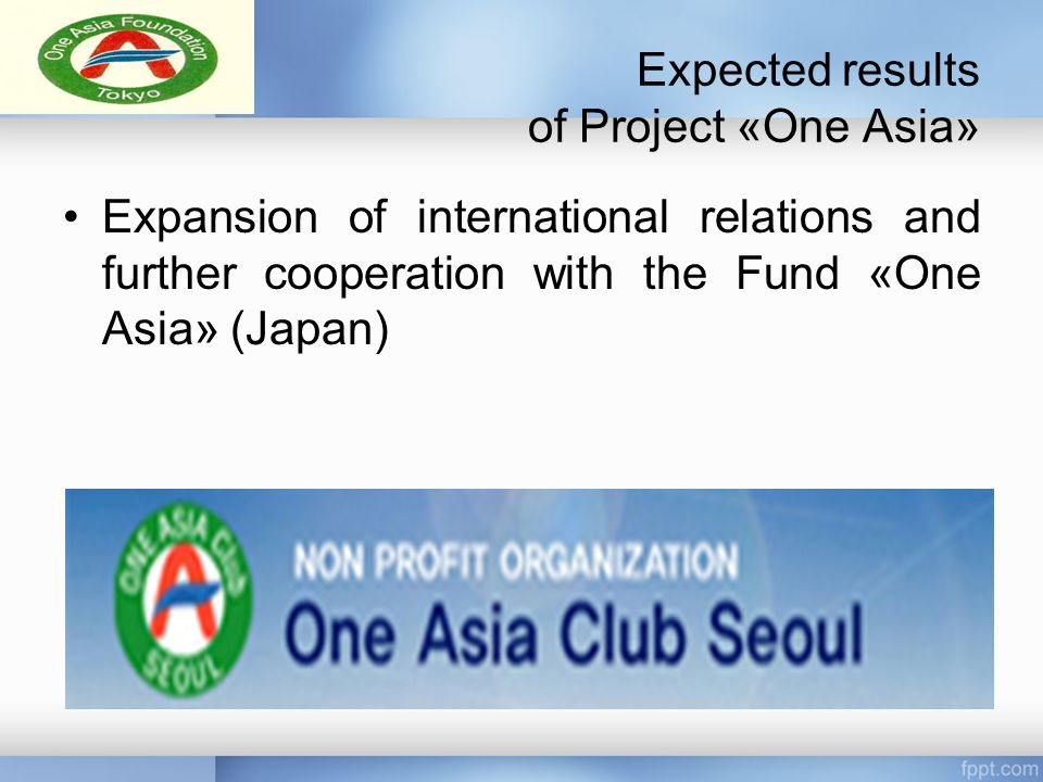 Expected results of Project «One Asia» Expansion of international relations and further cooperation with the Fund «One Asia» (Japan)