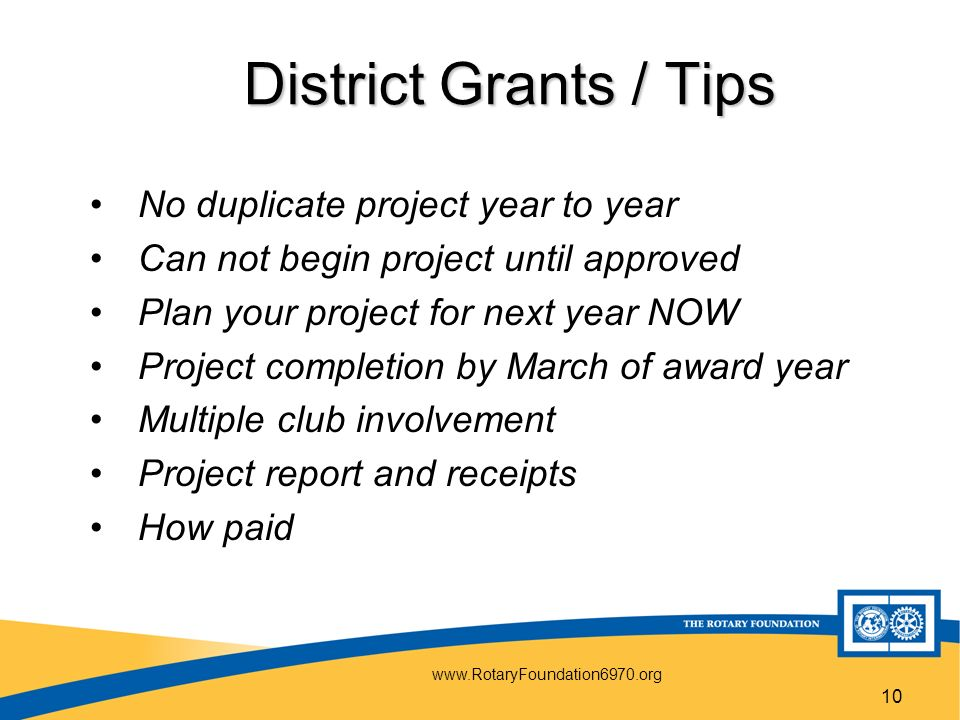 10 District Grants / Tips No duplicate project year to year Can not begin project until approved Plan your project for next year NOW Project completion by March of award year Multiple club involvement Project report and receipts How paid