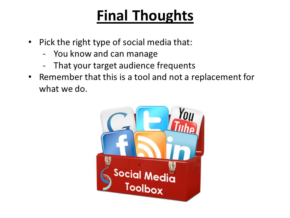 Final Thoughts Pick the right type of social media that: -You know and can manage -That your target audience frequents Remember that this is a tool and not a replacement for what we do.