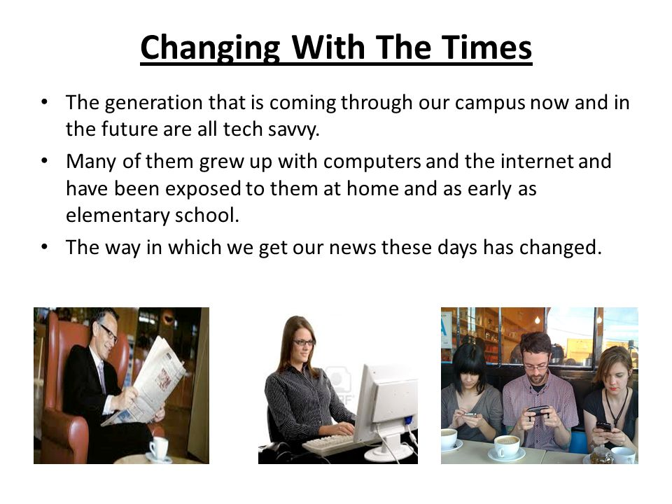 Changing With The Times The generation that is coming through our campus now and in the future are all tech savvy.