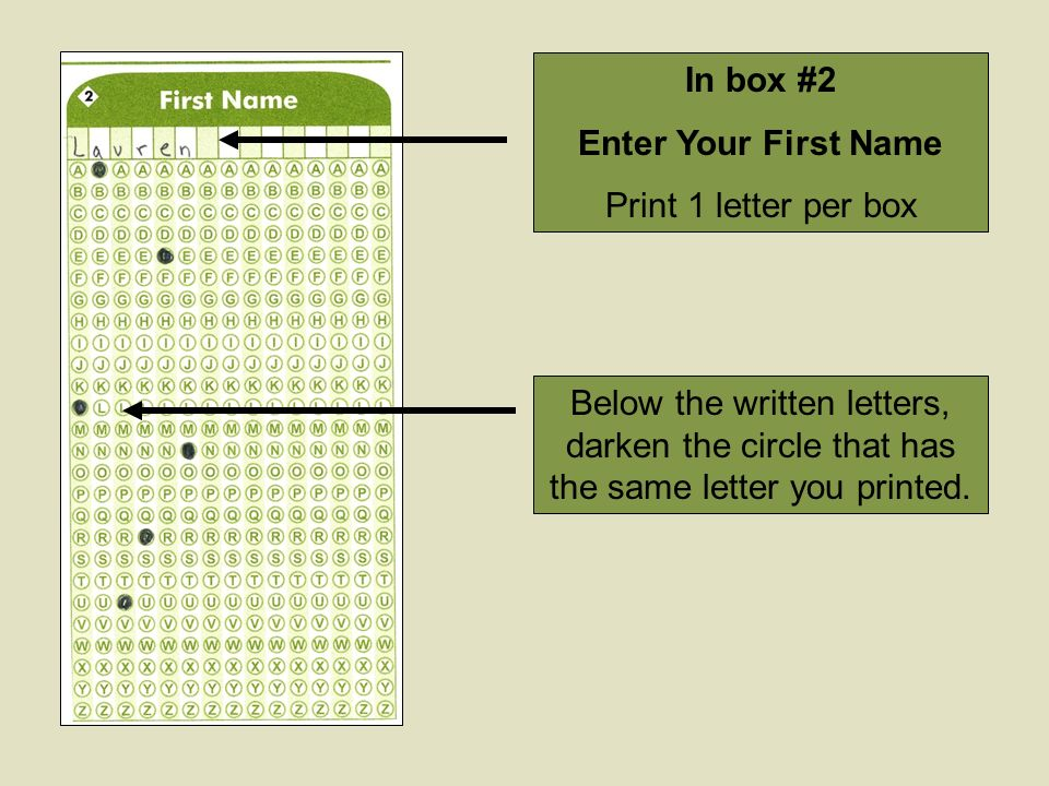 In box #2 Enter Your First Name Print 1 letter per box Below the written letters, darken the circle that has the same letter you printed.