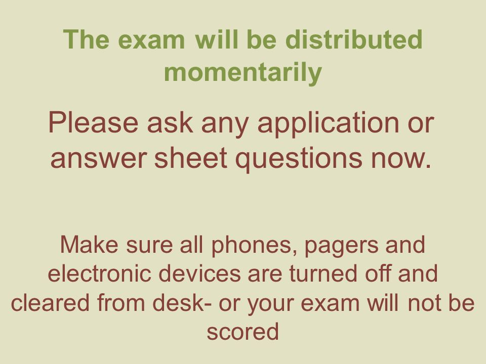 The exam will be distributed momentarily Please ask any application or answer sheet questions now.