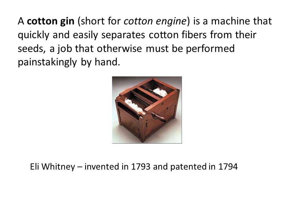 A cotton gin (short for cotton engine) is a machine that quickly and easily separates cotton fibers from their seeds, a job that otherwise must be performed painstakingly by hand.