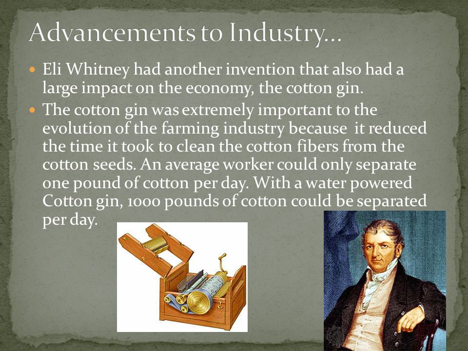 Eli Whitney had another invention that also had a large impact on the economy, the cotton gin.