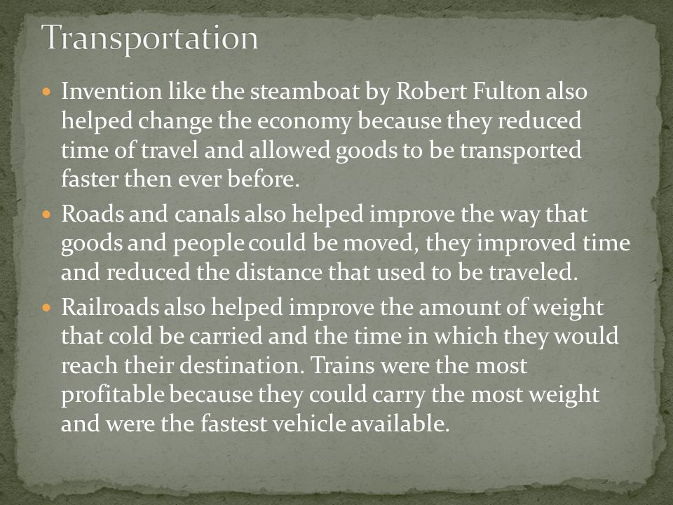 Invention like the steamboat by Robert Fulton also helped change the economy because they reduced time of travel and allowed goods to be transported faster then ever before.
