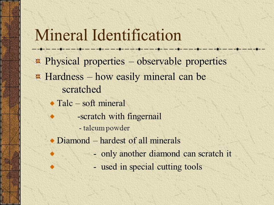 Mineral Identification Physical properties – observable properties Hardness – how easily mineral can be scratched Talc – soft mineral -scratch with fingernail - talcum powder Diamond – hardest of all minerals - only another diamond can scratch it - used in special cutting tools