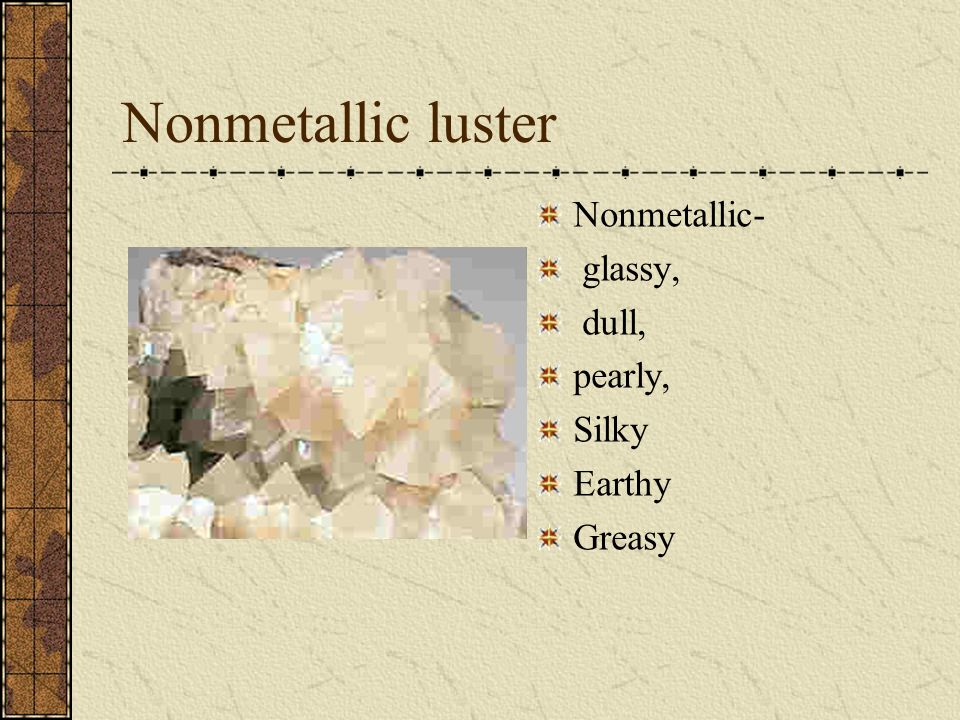 Nonmetallic luster Nonmetallic- glassy, dull, pearly, Silky Earthy Greasy