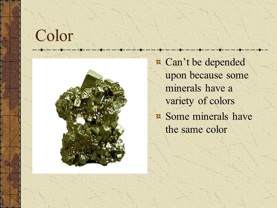 Color Can't be depended upon because some minerals have a variety of colors Some minerals have the same color